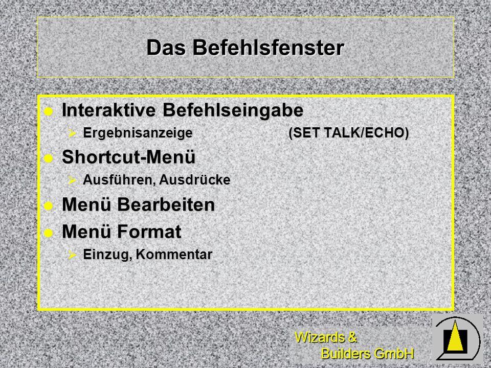 Wizards & Builders GmbH Das Befehlsfenster Interaktive Befehlseingabe Interaktive Befehlseingabe Ergebnisanzeige (SET TALK/ECHO) Ergebnisanzeige (SET TALK/ECHO) Shortcut-Menü Shortcut-Menü Ausführen, Ausdrücke Ausführen, Ausdrücke Menü Bearbeiten Menü Bearbeiten Menü Format Menü Format Einzug, Kommentar Einzug, Kommentar