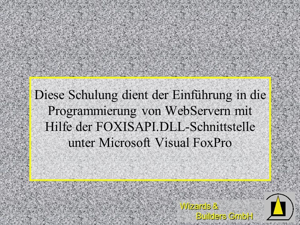 Wizards & Builders GmbH Diese Schulung dient der Einführung in die Programmierung von WebServern mit Hilfe der FOXISAPI.DLL-Schnittstelle unter Micros