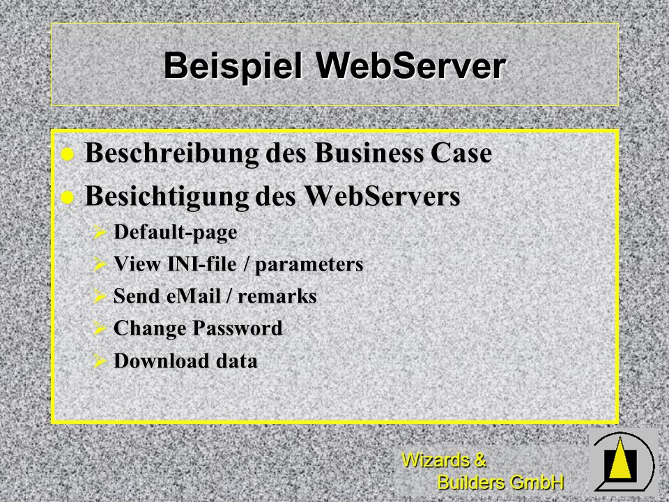 Wizards & Builders GmbH Beispiel WebServer Beschreibung des Business Case Beschreibung des Business Case Besichtigung des WebServers Besichtigung des WebServers Default-page Default-page View INI-file / parameters View INI-file / parameters Send eMail / remarks Send eMail / remarks Change Password Change Password Download data Download data