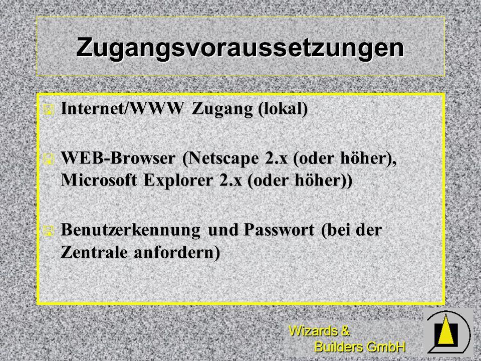 Wizards & Builders GmbH Zugangsvoraussetzungen Internet/WWW Zugang (lokal) Internet/WWW Zugang (lokal) WEB-Browser (Netscape 2.x (oder höher), Microso