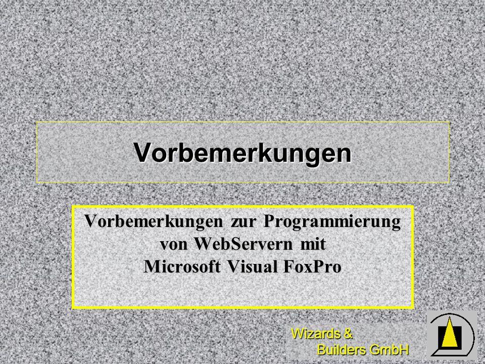 Wizards & Builders GmbH Vorbemerkungen Vorbemerkungen zur Programmierung von WebServern mit Microsoft Visual FoxPro