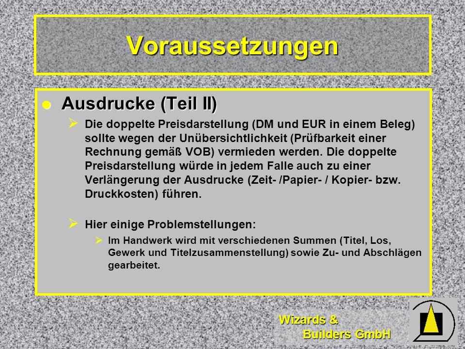 Wizards & Builders GmbH Voraussetzungen Ausdrucke (Teil II) Ausdrucke (Teil II) Die doppelte Preisdarstellung (DM und EUR in einem Beleg) sollte wegen der Unübersichtlichkeit (Prüfbarkeit einer Rechnung gemäß VOB) vermieden werden.