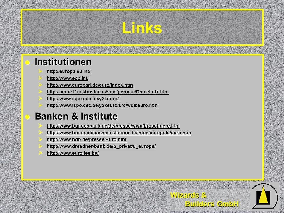 Wizards & Builders GmbH Links Institutionen Institutionen http://europa.eu.int/ http://www.ecb.int/ http://www.europarl.de/euro/index.htm http://amue.lf.net/business/sme/german/Dsmeindx.htm http://www.ispo.cec.be/y2keuro/ http://www.ispo.cec.be/y2keuro/src/wdiseuro.htm Banken & Institute Banken & Institute http://www.bundesbank.de/de/presse/wwu/broschuere.htm http://www.bundesbank.de/de/presse/wwu/broschuere.htm http://www.bundesfinanzministerium.de/Infos/eurogeld/euro.htm http://www.bundesfinanzministerium.de/Infos/eurogeld/euro.htm http://www.bdb.de/presse/Euro.htm http://www.bdb.de/presse/Euro.htm http://www.dresdner-bank.de/p_privat/u_europa/ http://www.dresdner-bank.de/p_privat/u_europa/ http://www.euro.fee.be/ http://www.euro.fee.be/