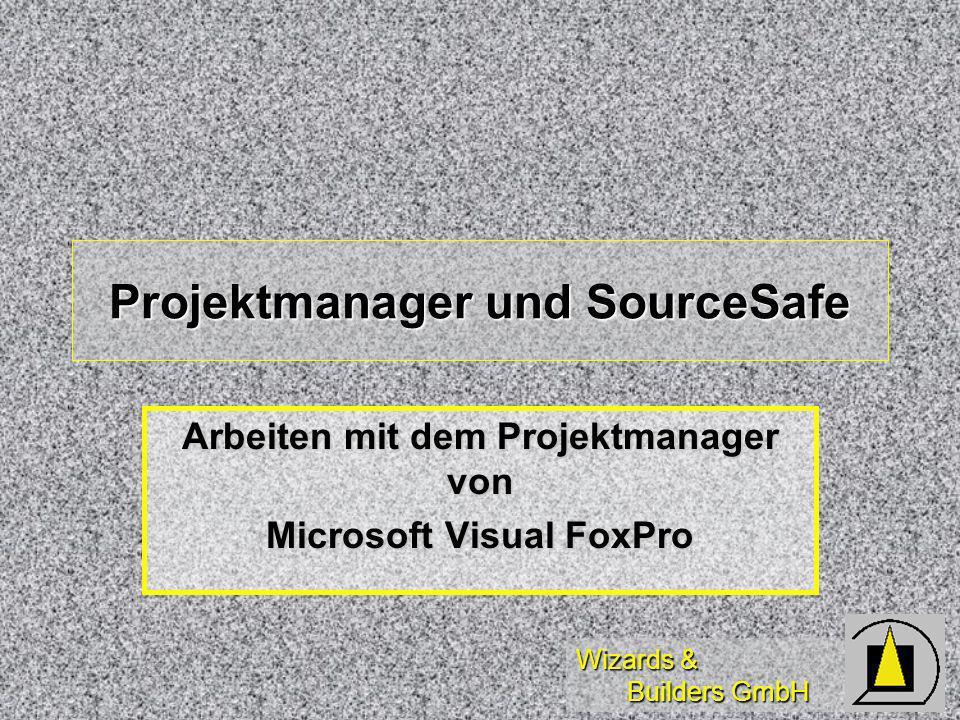 Wizards & Builders GmbH Projektmanager und SourceSafe Arbeiten mit dem Projektmanager von Microsoft Visual FoxPro