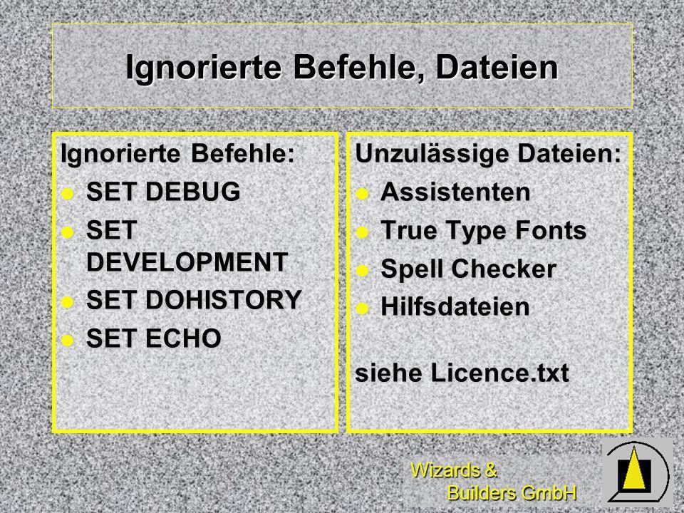 Wizards & Builders GmbH Ignorierte Befehle, Dateien Ignorierte Befehle: SET DEBUG SET DEBUG SET DEVELOPMENT SET DEVELOPMENT SET DOHISTORY SET DOHISTORY SET ECHO SET ECHO Unzulässige Dateien: Assistenten Assistenten True Type Fonts True Type Fonts Spell Checker Spell Checker Hilfsdateien Hilfsdateien siehe Licence.txt