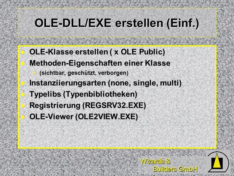 Wizards & Builders GmbH OLE-DLL/EXE erstellen (Einf.) OLE-Klasse erstellen ( x OLE Public) OLE-Klasse erstellen ( x OLE Public) Methoden-Eigenschaften einer Klasse Methoden-Eigenschaften einer Klasse (sichtbar, geschützt, verborgen) (sichtbar, geschützt, verborgen) Instanziierungsarten (none, single, multi) Instanziierungsarten (none, single, multi) Typelibs (Typenbibliotheken) Typelibs (Typenbibliotheken) Registrierung (REGSRV32.EXE) Registrierung (REGSRV32.EXE) OLE-Viewer (OLE2VIEW.EXE) OLE-Viewer (OLE2VIEW.EXE)