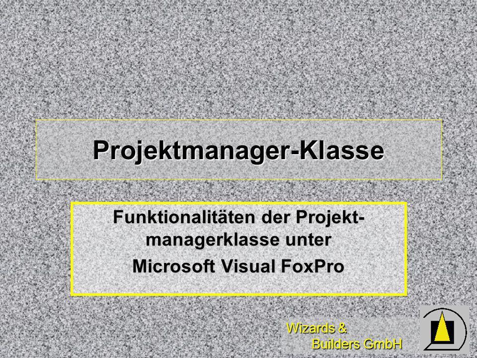 Wizards & Builders GmbH Projektmanager-Klasse Funktionalitäten der Projekt- managerklasse unter Microsoft Visual FoxPro
