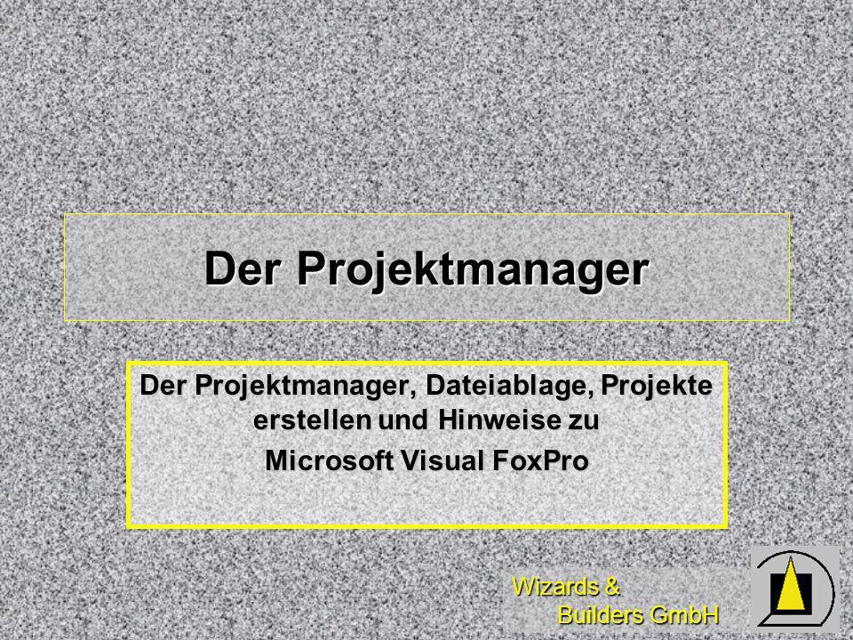 Wizards & Builders GmbH Der Projektmanager Der Projektmanager, Dateiablage, Projekte erstellen und Hinweise zu Microsoft Visual FoxPro