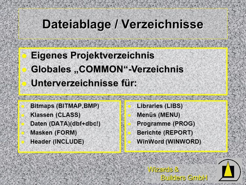 Wizards & Builders GmbH Dateiablage / Verzeichnisse Bitmaps (BITMAP,BMP) Bitmaps (BITMAP,BMP) Klassen (CLASS) Klassen (CLASS) Daten (DATA)(dbf+dbc!) Daten (DATA)(dbf+dbc!) Masken (FORM) Masken (FORM) Header (INCLUDE) Header (INCLUDE) Libraries (LIBS) Libraries (LIBS) Menüs (MENU) Menüs (MENU) Programme (PROG) Programme (PROG) Berichte (REPORT) Berichte (REPORT) WinWord (WINWORD) WinWord (WINWORD) Eigenes Projektverzeichnis Eigenes Projektverzeichnis Globales COMMON-Verzeichnis Globales COMMON-Verzeichnis Unterverzeichnisse für: Unterverzeichnisse für: