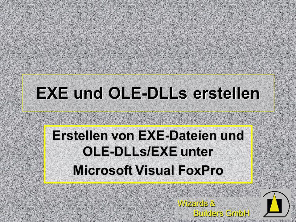Wizards & Builders GmbH EXE und OLE-DLLs erstellen Erstellen von EXE-Dateien und OLE-DLLs/EXE unter Microsoft Visual FoxPro