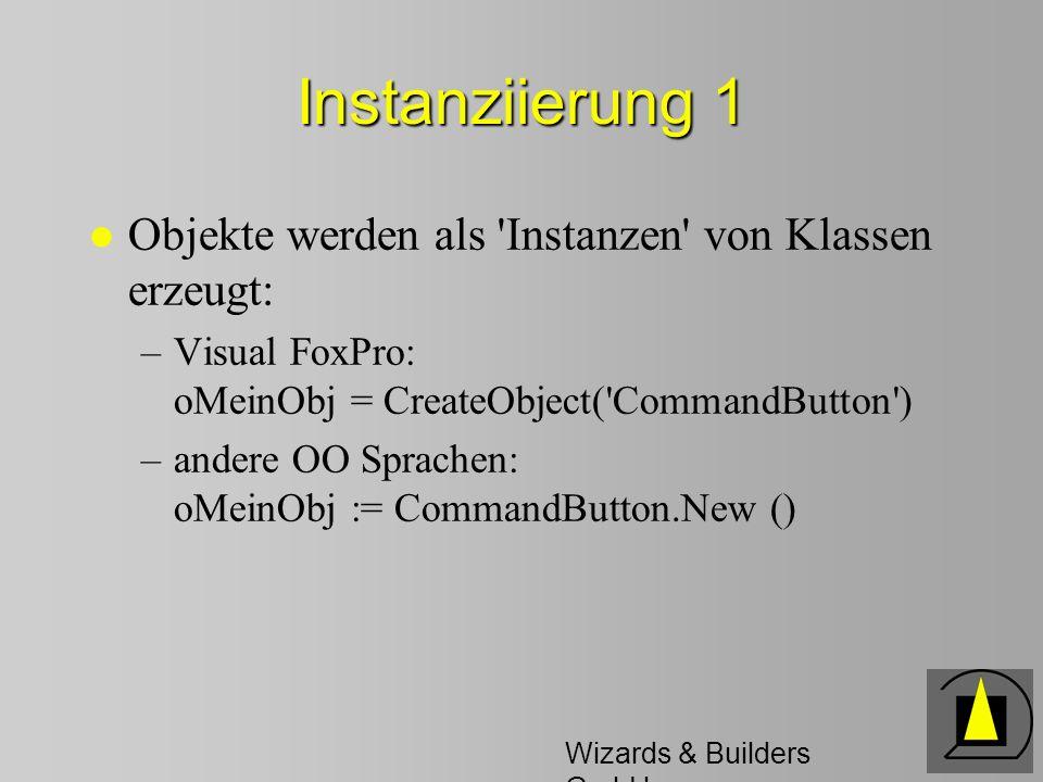 Wizards & Builders GmbH Instanziierung 1 l Objekte werden als 'Instanzen' von Klassen erzeugt: –Visual FoxPro: oMeinObj = CreateObject('CommandButton'