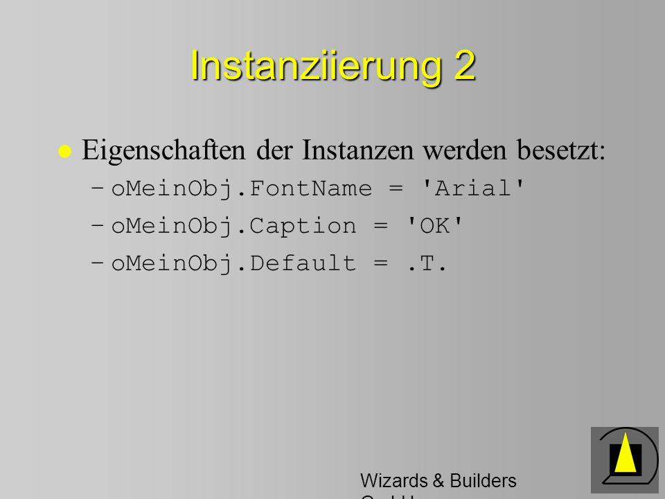 Wizards & Builders GmbH Instanziierung 2 l Eigenschaften der Instanzen werden besetzt: –oMeinObj.FontName = Arial –oMeinObj.Caption = OK –oMeinObj.Default =.T.