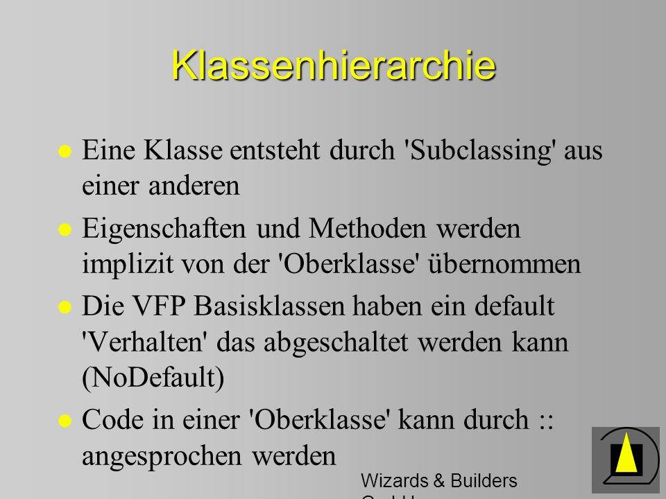 Wizards & Builders GmbH Klassenhierarchie l Eine Klasse entsteht durch Subclassing aus einer anderen l Eigenschaften und Methoden werden implizit von der Oberklasse übernommen l Die VFP Basisklassen haben ein default Verhalten das abgeschaltet werden kann (NoDefault) l Code in einer Oberklasse kann durch :: angesprochen werden