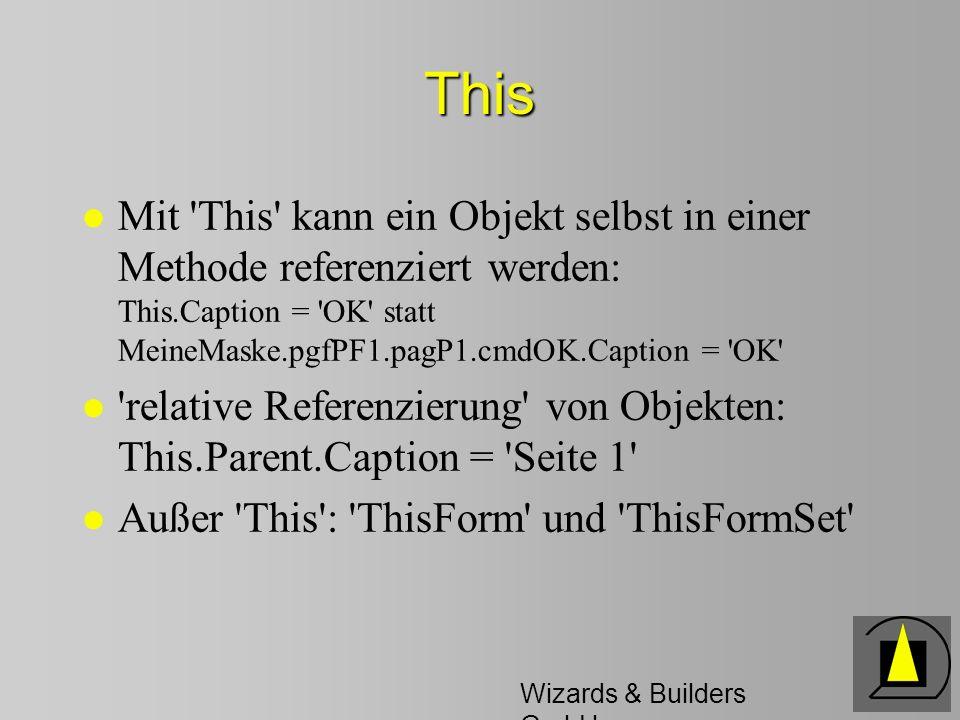 Wizards & Builders GmbH This l Mit 'This' kann ein Objekt selbst in einer Methode referenziert werden: This.Caption = 'OK' statt MeineMaske.pgfPF1.pag