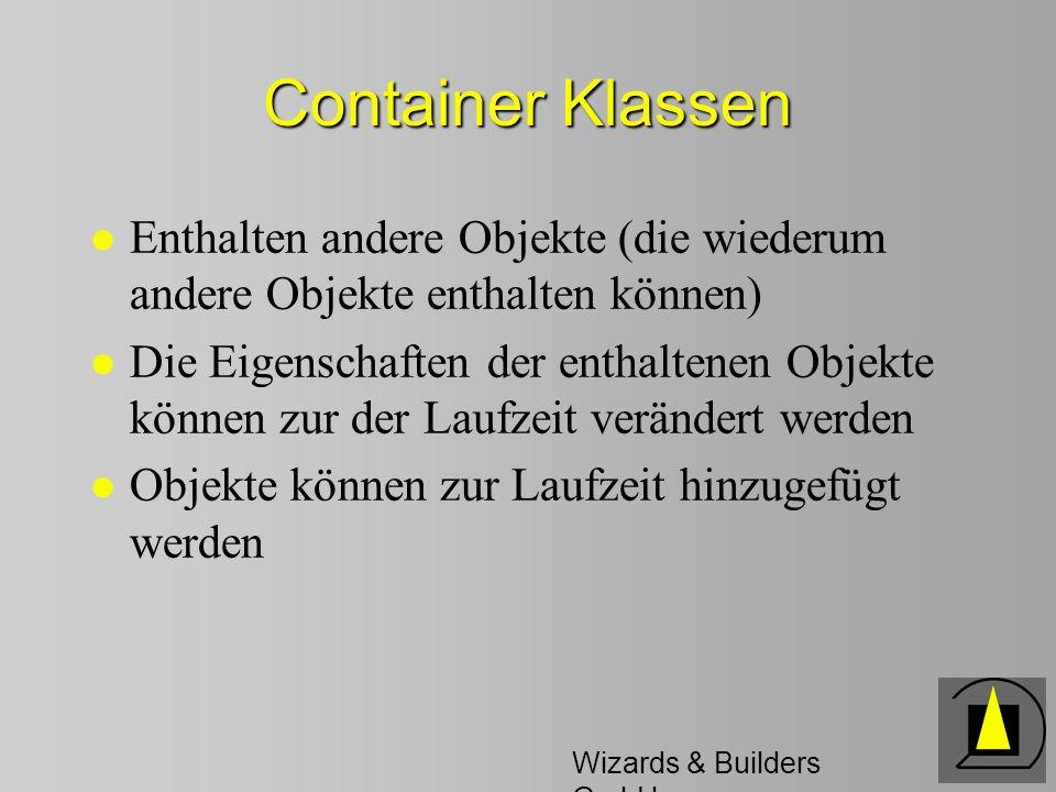 Wizards & Builders GmbH Container Klassen l Enthalten andere Objekte (die wiederum andere Objekte enthalten können) l Die Eigenschaften der enthaltenen Objekte können zur der Laufzeit verändert werden l Objekte können zur Laufzeit hinzugefügt werden