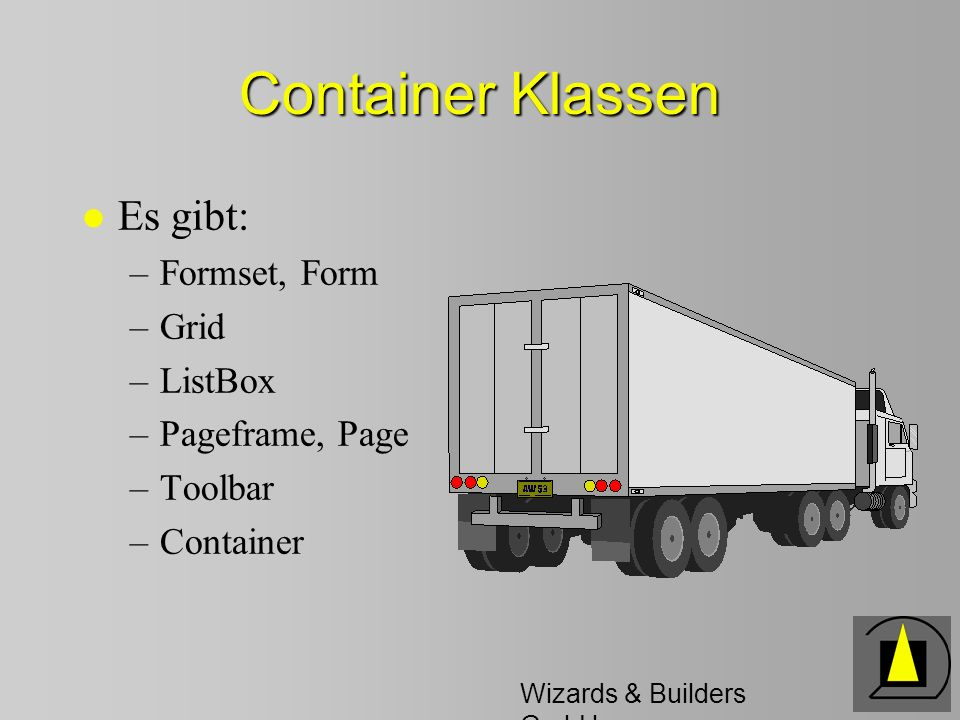Wizards & Builders GmbH Container Klassen l Es gibt: –Formset, Form –Grid –ListBox –Pageframe, Page –Toolbar –Container