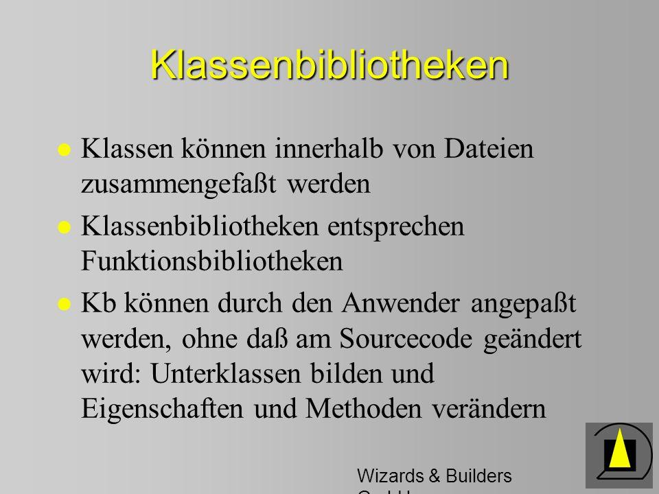 Wizards & Builders GmbH Klassenbibliotheken l Klassen können innerhalb von Dateien zusammengefaßt werden l Klassenbibliotheken entsprechen Funktionsbibliotheken l Kb können durch den Anwender angepaßt werden, ohne daß am Sourcecode geändert wird: Unterklassen bilden und Eigenschaften und Methoden verändern