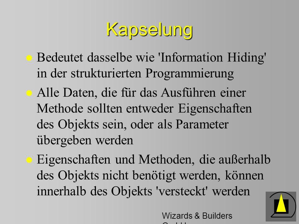 Wizards & Builders GmbH Kapselung l Bedeutet dasselbe wie Information Hiding in der strukturierten Programmierung l Alle Daten, die für das Ausführen einer Methode sollten entweder Eigenschaften des Objekts sein, oder als Parameter übergeben werden l Eigenschaften und Methoden, die außerhalb des Objekts nicht benötigt werden, können innerhalb des Objekts versteckt werden