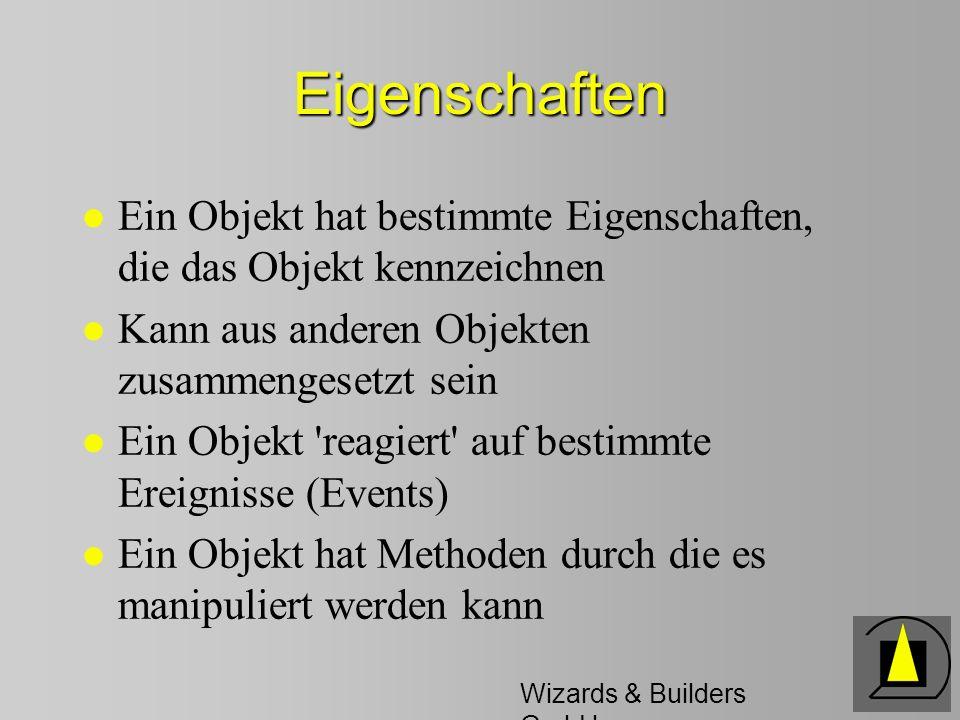 Wizards & Builders GmbH Eigenschaften l Ein Objekt hat bestimmte Eigenschaften, die das Objekt kennzeichnen l Kann aus anderen Objekten zusammengesetzt sein l Ein Objekt reagiert auf bestimmte Ereignisse (Events) l Ein Objekt hat Methoden durch die es manipuliert werden kann