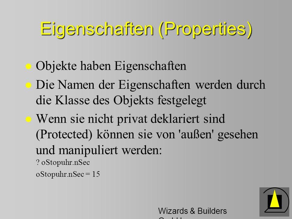 Wizards & Builders GmbH Weitere Begriffe 2 l Nachrichten: werden an Objekte gesendet; Objekte reagieren durch Methoden l Kapselung: die Implementierung der Methoden bleibt in der Klasse verborgen