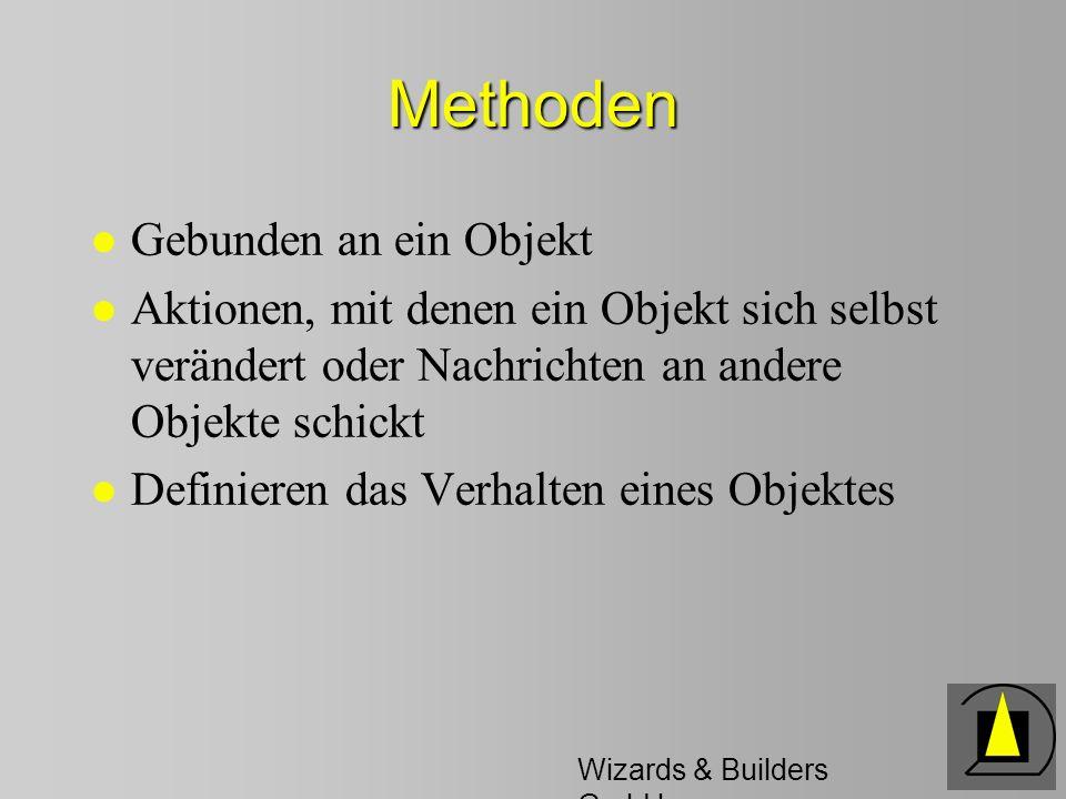 Wizards & Builders GmbH Methoden l Gebunden an ein Objekt l Aktionen, mit denen ein Objekt sich selbst verändert oder Nachrichten an andere Objekte schickt l Definieren das Verhalten eines Objektes
