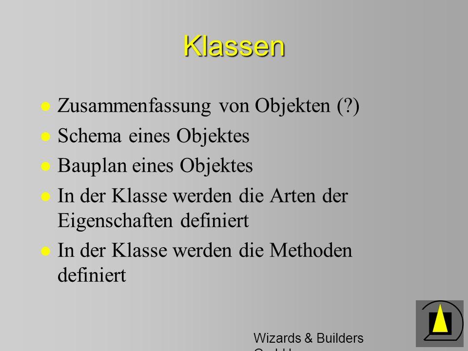 Wizards & Builders GmbH Klassen l Zusammenfassung von Objekten ( ) l Schema eines Objektes l Bauplan eines Objektes l In der Klasse werden die Arten der Eigenschaften definiert l In der Klasse werden die Methoden definiert