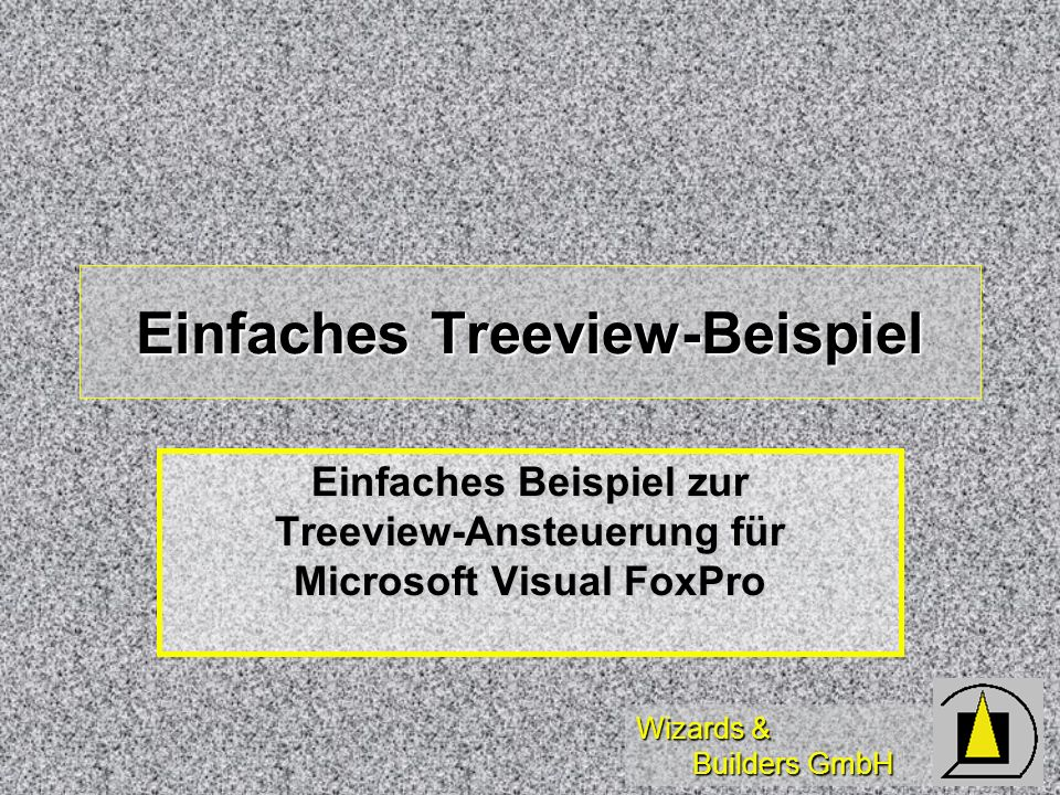 Wizards & Builders GmbH Einfaches Treeview-Beispiel Einfaches Beispiel zur Treeview-Ansteuerung für Microsoft Visual FoxPro