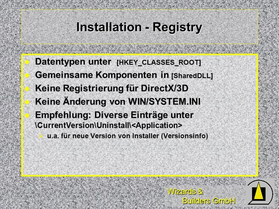 Wizards & Builders GmbH Installation - Registry Datentypen unter [HKEY_CLASSES_ROOT] Datentypen unter [HKEY_CLASSES_ROOT] Gemeinsame Komponenten in [SharedDLL] Gemeinsame Komponenten in [SharedDLL] Keine Registrierung für DirectX/3D Keine Registrierung für DirectX/3D Keine Änderung von WIN/SYSTEM.INI Keine Änderung von WIN/SYSTEM.INI Empfehlung: Diverse Einträge unter \CurrentVersion\Uninstall\ Empfehlung: Diverse Einträge unter \CurrentVersion\Uninstall\ u.a.