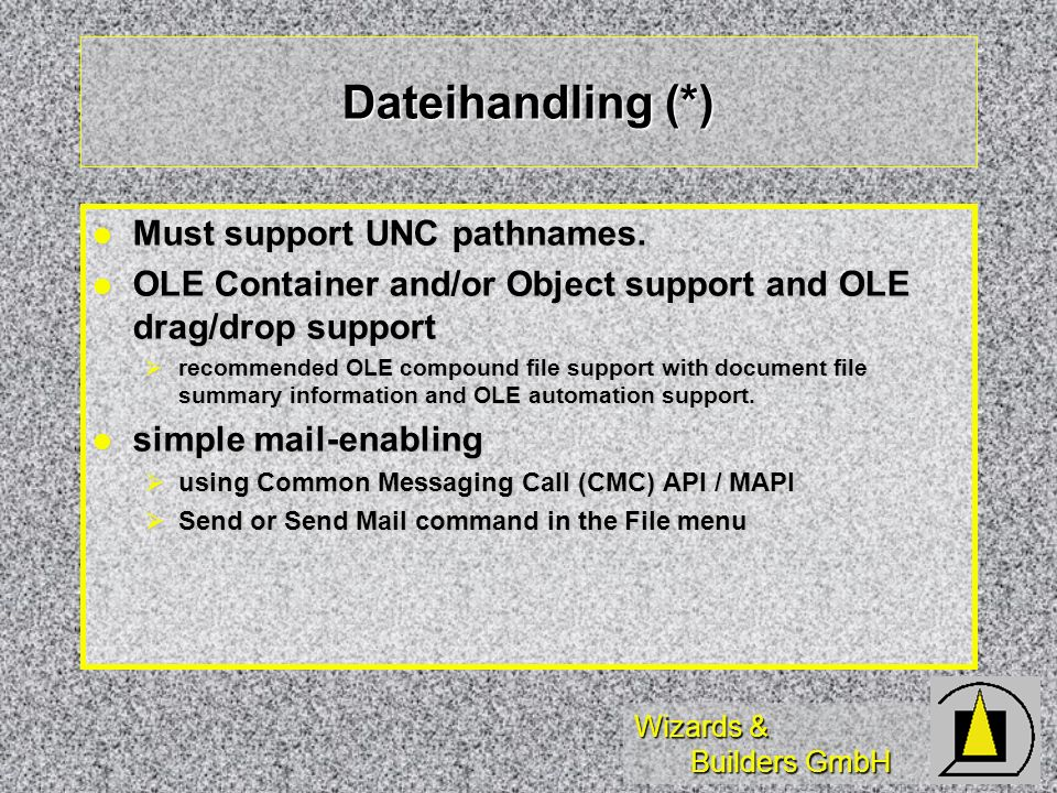 Wizards & Builders GmbH Dateihandling (*) Must support UNC pathnames. Must support UNC pathnames. OLE Container and/or Object support and OLE drag/dro