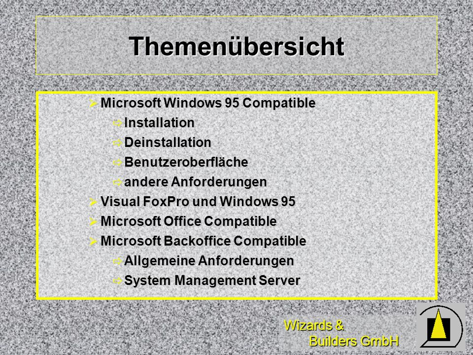 Wizards & Builders GmbH Themenübersicht Microsoft Windows 95 Compatible Microsoft Windows 95 Compatible Installation Installation Deinstallation Deinstallation Benutzeroberfläche Benutzeroberfläche andere Anforderungen andere Anforderungen Visual FoxPro und Windows 95 Visual FoxPro und Windows 95 Microsoft Office Compatible Microsoft Office Compatible Microsoft Backoffice Compatible Microsoft Backoffice Compatible Allgemeine Anforderungen Allgemeine Anforderungen System Management Server System Management Server