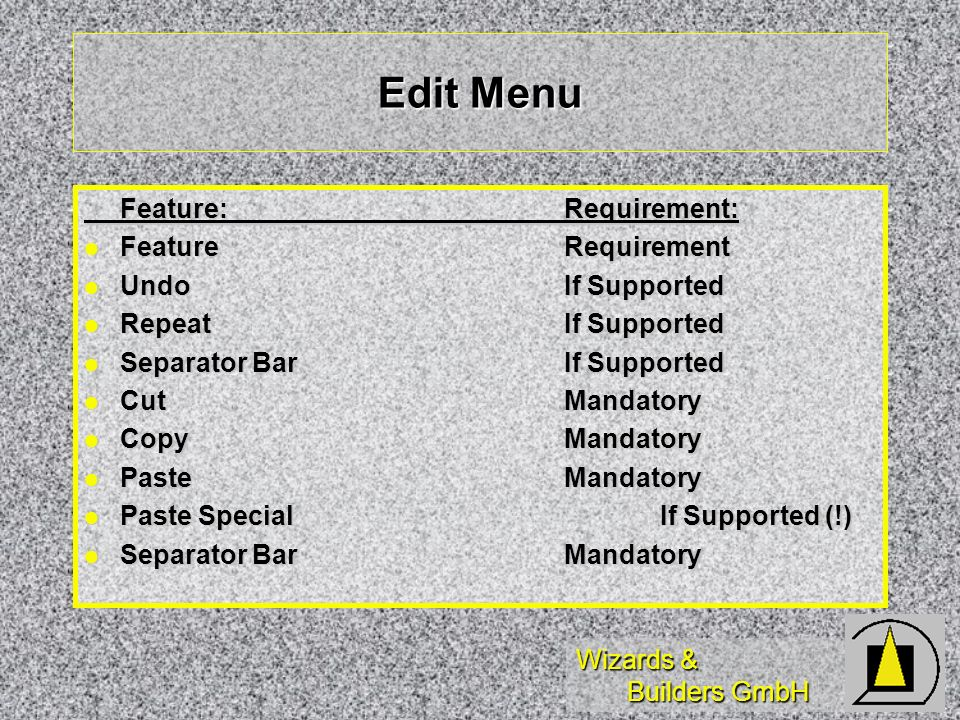 Wizards & Builders GmbH Edit Menu Feature:Requirement: FeatureRequirement FeatureRequirement UndoIf Supported UndoIf Supported RepeatIf Supported RepeatIf Supported Separator BarIf Supported Separator BarIf Supported CutMandatory CutMandatory CopyMandatory CopyMandatory PasteMandatory PasteMandatory Paste SpecialIf Supported (!) Paste SpecialIf Supported (!) Separator BarMandatory Separator BarMandatory