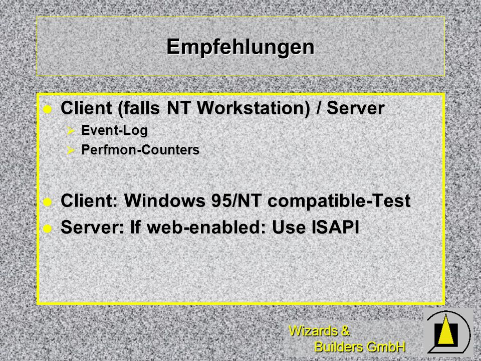 Wizards & Builders GmbH Empfehlungen Client (falls NT Workstation) / Server Client (falls NT Workstation) / Server Event-Log Event-Log Perfmon-Counters Perfmon-Counters Client: Windows 95/NT compatible-Test Client: Windows 95/NT compatible-Test Server: If web-enabled: Use ISAPI Server: If web-enabled: Use ISAPI