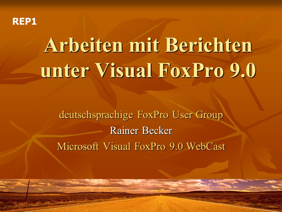 Arbeiten mit Berichten unter Visual FoxPro 9.0 deutschsprachige FoxPro User Group Rainer Becker Microsoft Visual FoxPro 9.0 WebCast REP1