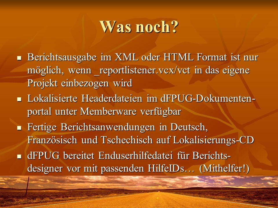Was noch? Berichtsausgabe im XML oder HTML Format ist nur möglich, wenn _reportlistener.vcx/vct in das eigene Projekt einbezogen wird Berichtsausgabe