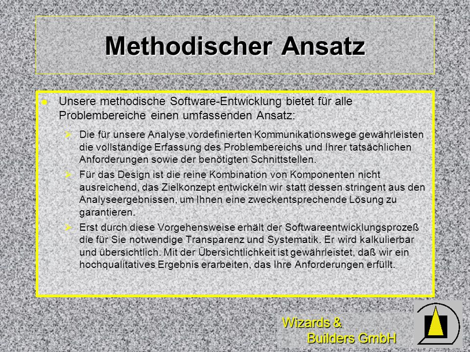 Wizards & Builders GmbH Methodischer Ansatz Unsere methodische Software-Entwicklung bietet für alle Problembereiche einen umfassenden Ansatz: Die für unsere Analyse vordefinierten Kommunikationswege gewährleisten die vollständige Erfassung des Problembereichs und Ihrer tatsächlichen Anforderungen sowie der benötigten Schnittstellen.