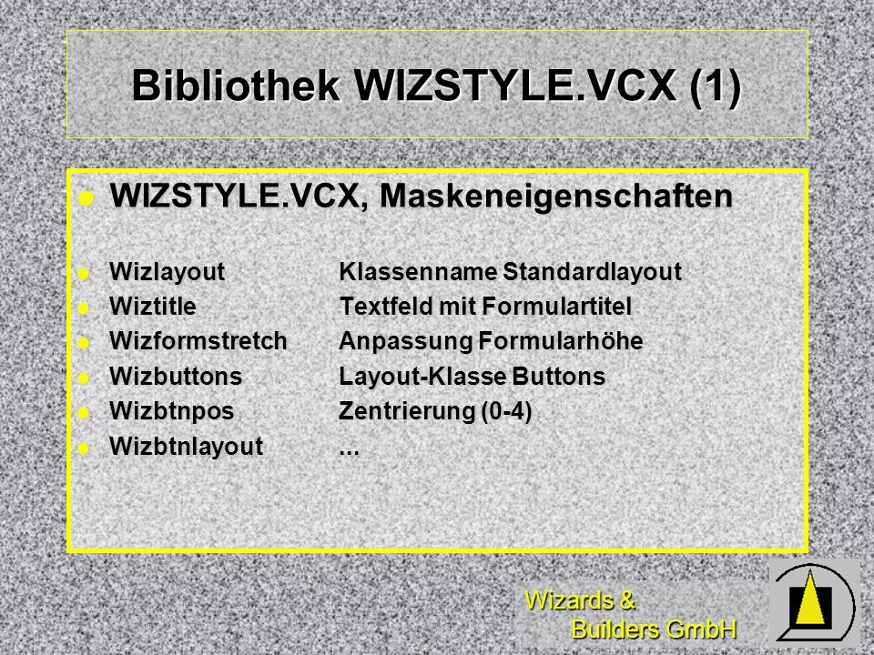 Wizards & Builders GmbH Bibliothek WIZSTYLE.VCX (1) WIZSTYLE.VCX, Maskeneigenschaften WIZSTYLE.VCX, Maskeneigenschaften WizlayoutKlassenname Standardlayout WizlayoutKlassenname Standardlayout WiztitleTextfeld mit Formulartitel WiztitleTextfeld mit Formulartitel WizformstretchAnpassung Formularhöhe WizformstretchAnpassung Formularhöhe WizbuttonsLayout-Klasse Buttons WizbuttonsLayout-Klasse Buttons WizbtnposZentrierung (0-4) WizbtnposZentrierung (0-4) Wizbtnlayout...