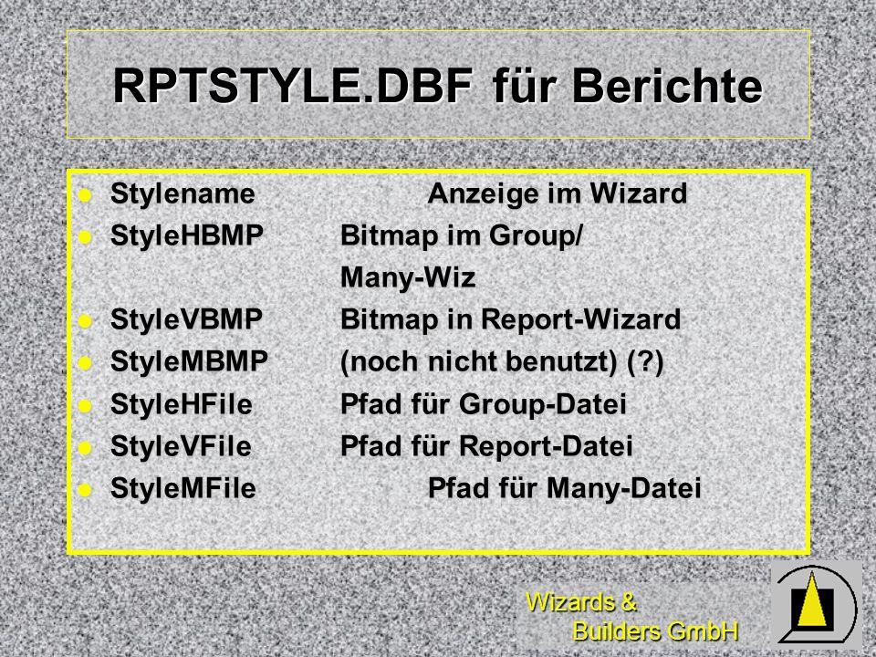 Wizards & Builders GmbH RPTSTYLE.DBF für Berichte StylenameAnzeige im Wizard StylenameAnzeige im Wizard StyleHBMPBitmap im Group/ StyleHBMPBitmap im Group/Many-Wiz StyleVBMPBitmap in Report-Wizard StyleVBMPBitmap in Report-Wizard StyleMBMP(noch nicht benutzt) ( ) StyleMBMP(noch nicht benutzt) ( ) StyleHFilePfad für Group-Datei StyleHFilePfad für Group-Datei StyleVFilePfad für Report-Datei StyleVFilePfad für Report-Datei StyleMFilePfad für Many-Datei StyleMFilePfad für Many-Datei