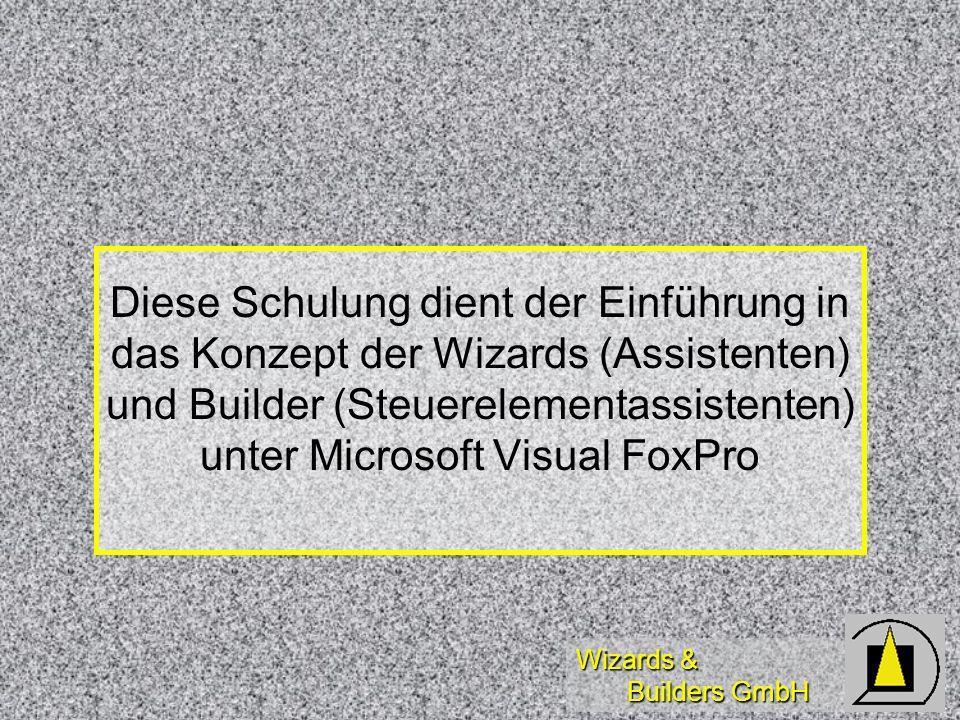 Wizards & Builders GmbH Diese Schulung dient der Einführung in das Konzept der Wizards (Assistenten) und Builder (Steuerelementassistenten) unter Microsoft Visual FoxPro