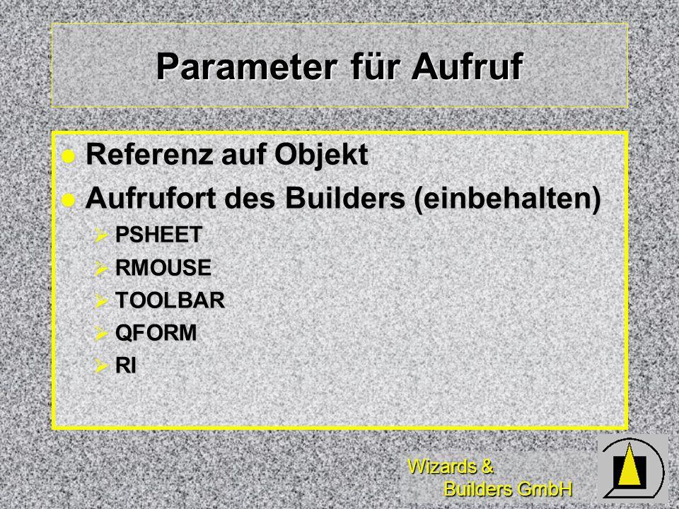Wizards & Builders GmbH Parameter für Aufruf Referenz auf Objekt Referenz auf Objekt Aufrufort des Builders (einbehalten) Aufrufort des Builders (einbehalten) PSHEET PSHEET RMOUSE RMOUSE TOOLBAR TOOLBAR QFORM QFORM RI RI