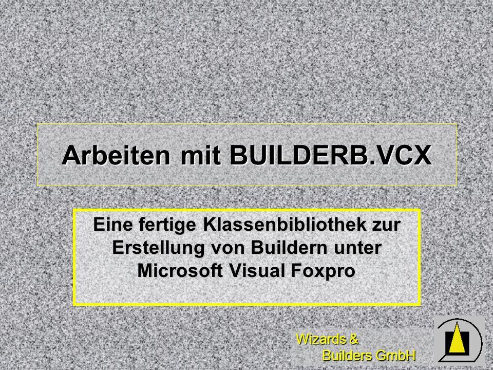 Wizards & Builders GmbH Arbeiten mit BUILDERB.VCX Eine fertige Klassenbibliothek zur Erstellung von Buildern unter Microsoft Visual Foxpro