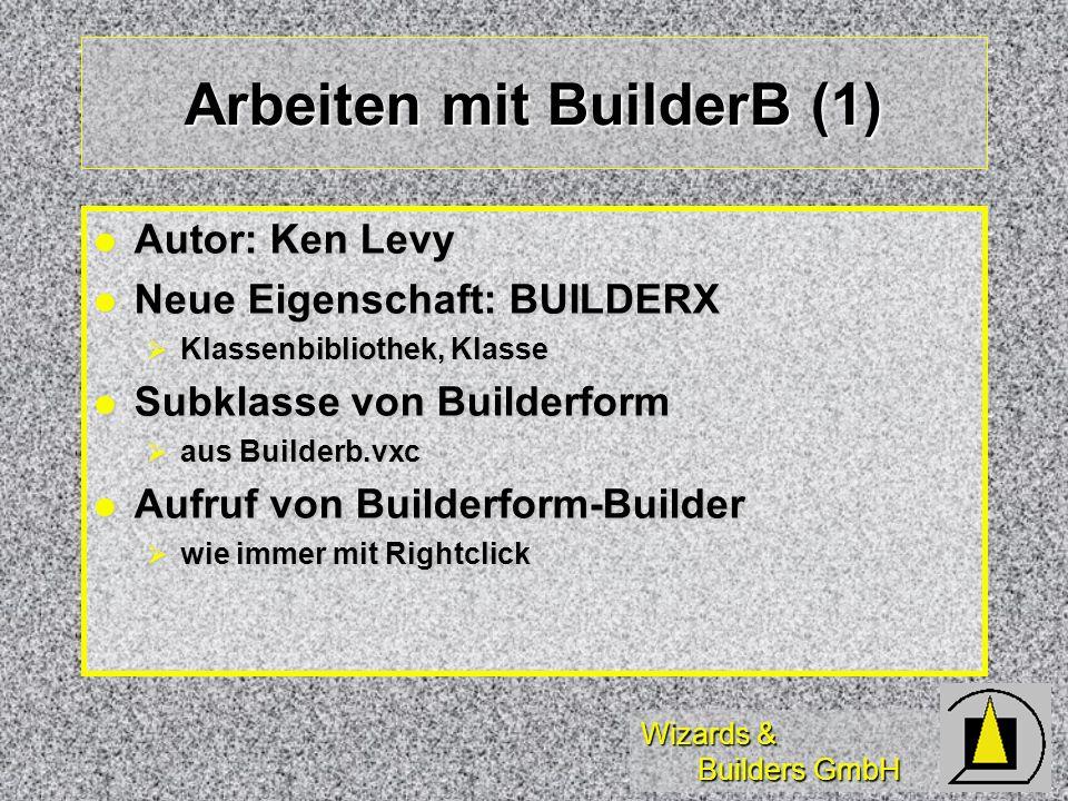 Wizards & Builders GmbH Arbeiten mit BuilderB (1) Autor: Ken Levy Autor: Ken Levy Neue Eigenschaft: BUILDERX Neue Eigenschaft: BUILDERX Klassenbibliothek, Klasse Klassenbibliothek, Klasse Subklasse von Builderform Subklasse von Builderform aus Builderb.vxc aus Builderb.vxc Aufruf von Builderform-Builder Aufruf von Builderform-Builder wie immer mit Rightclick wie immer mit Rightclick