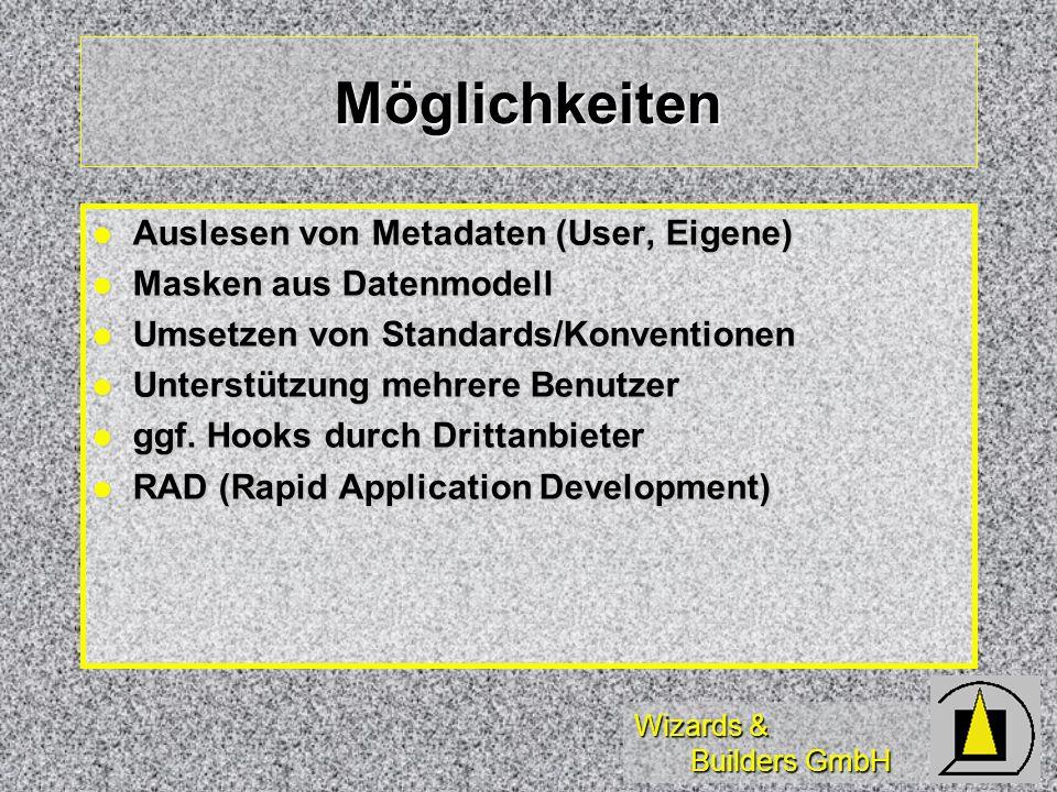 Wizards & Builders GmbH Möglichkeiten Auslesen von Metadaten (User, Eigene) Auslesen von Metadaten (User, Eigene) Masken aus Datenmodell Masken aus Datenmodell Umsetzen von Standards/Konventionen Umsetzen von Standards/Konventionen Unterstützung mehrere Benutzer Unterstützung mehrere Benutzer ggf.