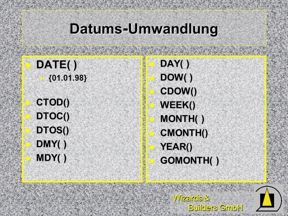 Wizards & Builders GmbH Datums - Umwandlung DATE( ) DATE( ) {01.01.98} {01.01.98} CTOD() CTOD() DTOC() DTOC() DTOS() DTOS() DMY( ) DMY( ) MDY( ) MDY( ) DAY( ) DAY( ) DOW( ) DOW( ) CDOW() CDOW() WEEK() WEEK() MONTH( ) MONTH( ) CMONTH() CMONTH() YEAR() YEAR() GOMONTH( ) GOMONTH( )
