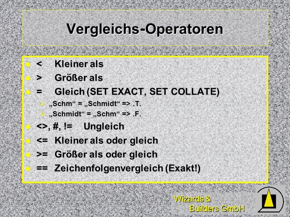 Wizards & Builders GmbH Vergleichs - Operatoren <Kleiner als <Kleiner als >Größer als >Größer als =Gleich (SET EXACT, SET COLLATE) =Gleich (SET EXACT, SET COLLATE) Schm = Schmidt =>.T.