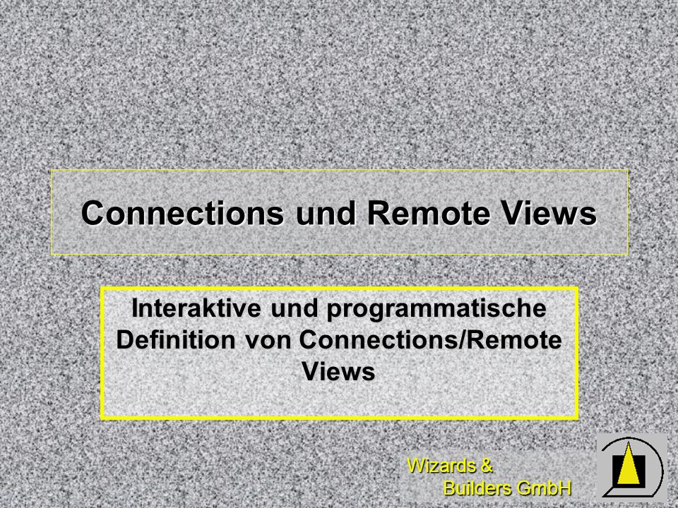 Wizards & Builders GmbH Connections und Remote Views Interaktive und programmatische Definition von Connections/Remote Views