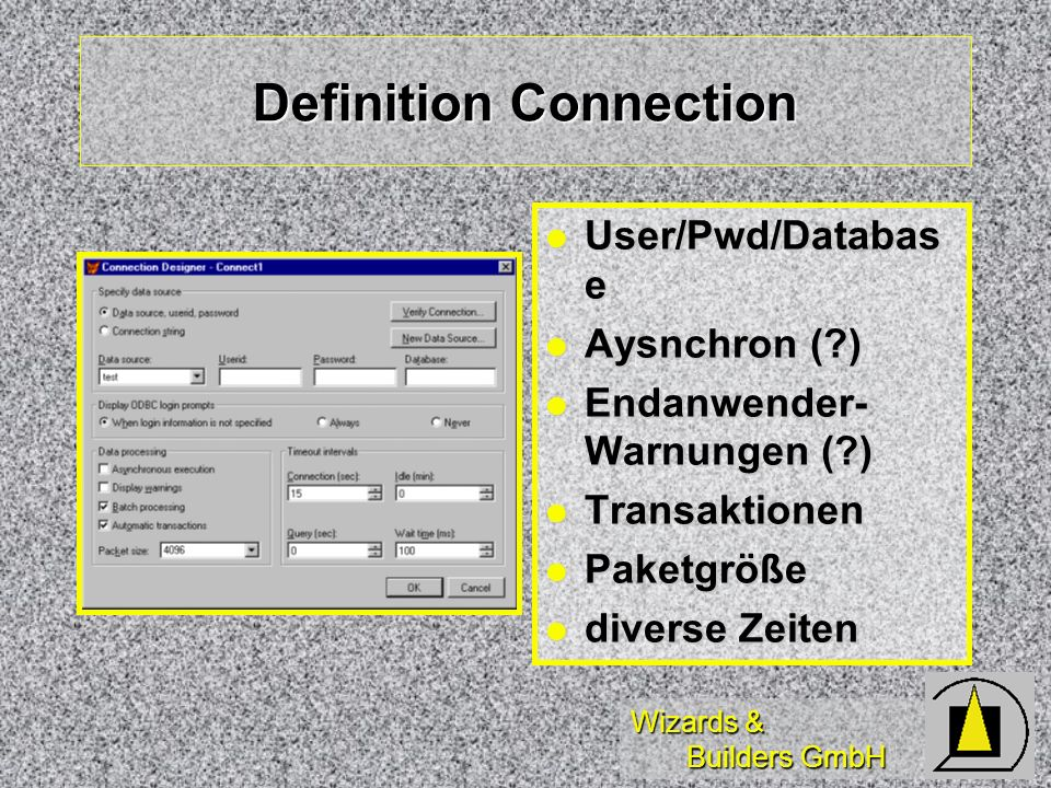 Wizards & Builders GmbH Definition Connection User/Pwd/Databas e User/Pwd/Databas e Aysnchron ( ) Aysnchron ( ) Endanwender- Warnungen ( ) Endanwender- Warnungen ( ) Transaktionen Transaktionen Paketgröße Paketgröße diverse Zeiten diverse Zeiten