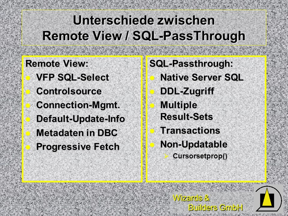 Wizards & Builders GmbH Unterschiede zwischen Remote View / SQL-PassThrough Remote View: VFP SQL-Select VFP SQL-Select Controlsource Controlsource Connection-Mgmt.