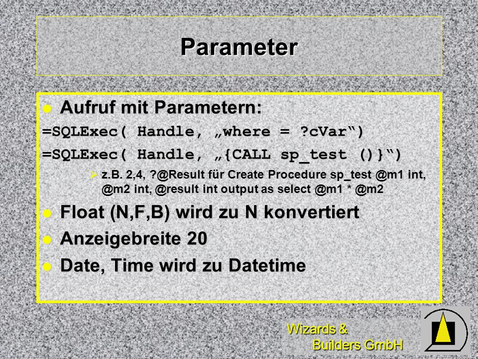 Wizards & Builders GmbH Parameter Aufruf mit Parametern: Aufruf mit Parametern: =SQLExec( Handle, where = ?cVar) =SQLExec( Handle, {CALL sp_test ()}) z.B.
