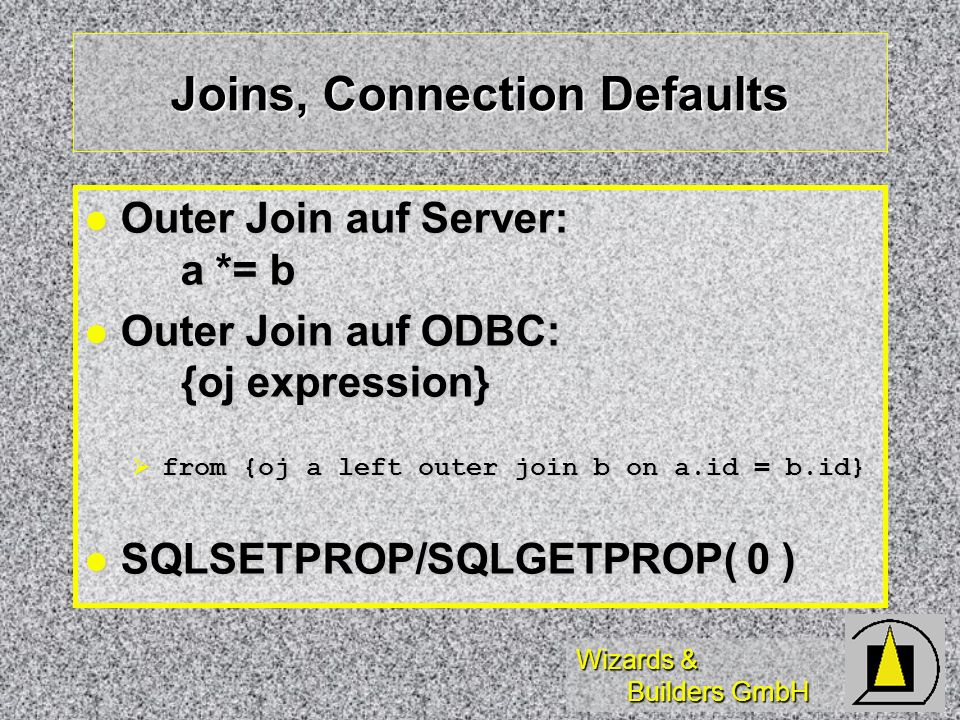 Wizards & Builders GmbH Joins, Connection Defaults Outer Join auf Server: a *= b Outer Join auf Server: a *= b Outer Join auf ODBC: {oj expression} Outer Join auf ODBC: {oj expression} from {oj a left outer join b on a.id = b.id} from {oj a left outer join b on a.id = b.id} SQLSETPROP/SQLGETPROP( 0 ) SQLSETPROP/SQLGETPROP( 0 )
