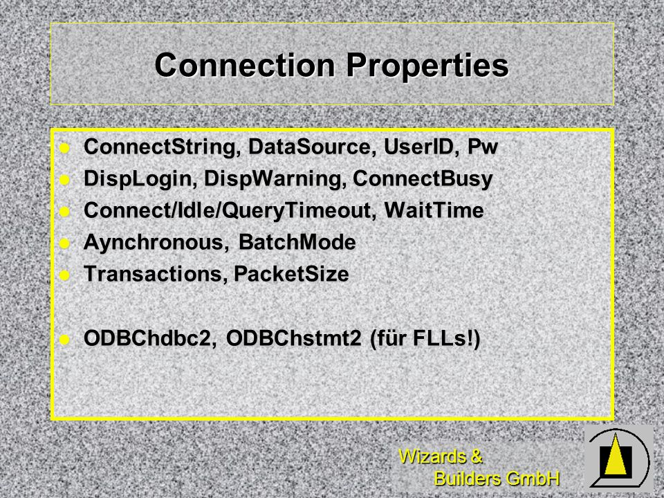 Wizards & Builders GmbH Connection Properties ConnectString, DataSource, UserID, Pw ConnectString, DataSource, UserID, Pw DispLogin, DispWarning, ConnectBusy DispLogin, DispWarning, ConnectBusy Connect/Idle/QueryTimeout, WaitTime Connect/Idle/QueryTimeout, WaitTime Aynchronous, BatchMode Aynchronous, BatchMode Transactions, PacketSize Transactions, PacketSize ODBChdbc2, ODBChstmt2 (für FLLs!) ODBChdbc2, ODBChstmt2 (für FLLs!)